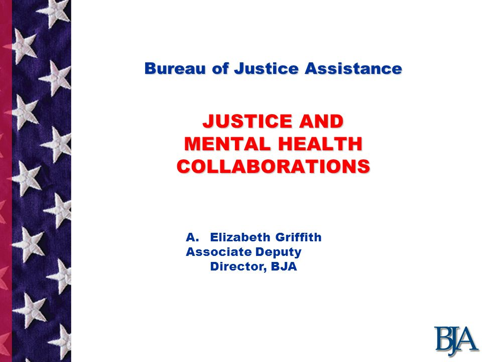 Bureau of Justice Assistance JUSTICE AND MENTAL HEALTH COLLABORATIONS Bureau of Justice Assistance JUSTICE AND MENTAL HEALTH COLLABORATIONS Presentation by : A.Elizabeth Griffith Associate Deputy Director, BJA