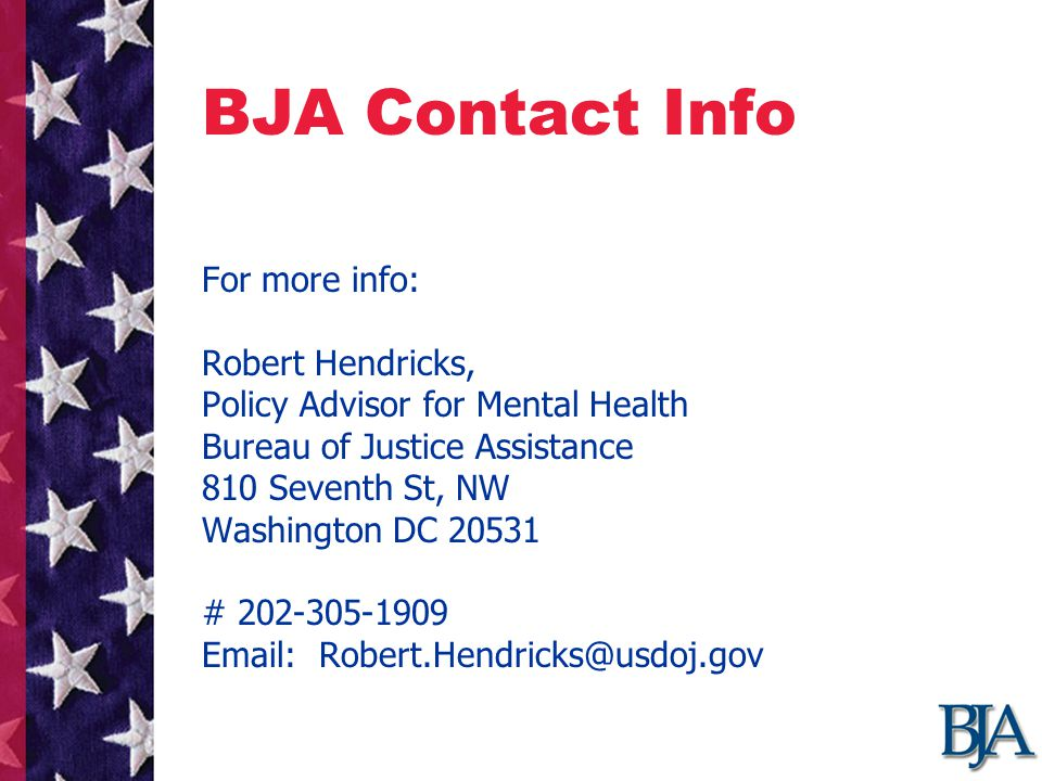 BJA Contact Info For more info: Robert Hendricks, Policy Advisor for Mental Health Bureau of Justice Assistance 810 Seventh St, NW Washington DC 20531 # 202-305-1909 Email: Robert.Hendricks@usdoj.gov