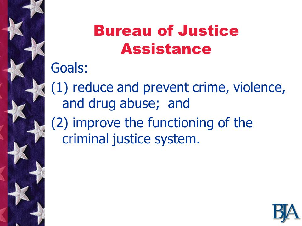 Bureau of Justice Assistance Goals: (1) reduce and prevent crime, violence, and drug abuse; and (2) improve the functioning of the criminal justice system.