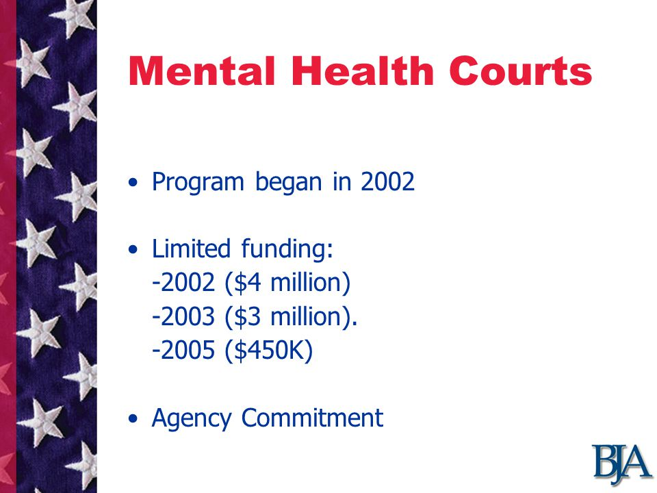 Mental Health Courts Program began in 2002 Limited funding: -2002 ($4 million) -2003 ($3 million).