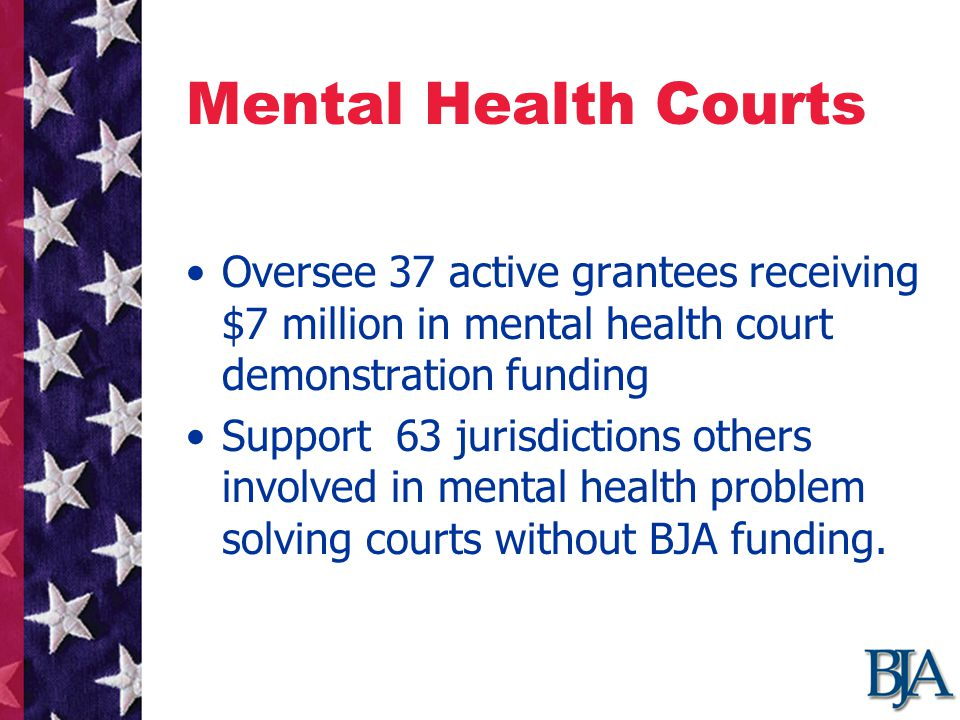Mental Health Courts Oversee 37 active grantees receiving $7 million in mental health court demonstration funding Support 63 jurisdictions others involved in mental health problem solving courts without BJA funding.