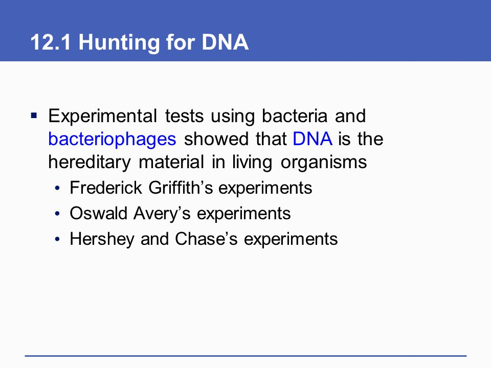 12.1 Hunting for DNA  Experimental tests using bacteria and bacteriophages showed that DNA is the hereditary material in living organisms Frederick G