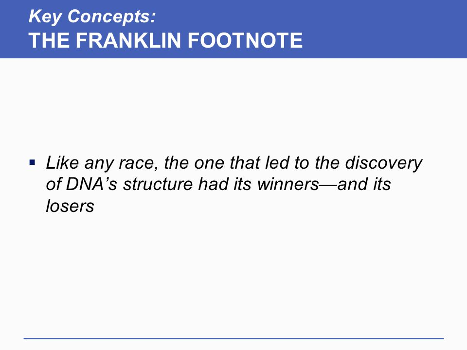 Key Concepts: THE FRANKLIN FOOTNOTE  Like any race, the one that led to the discovery of DNA's structure had its winners—and its losers