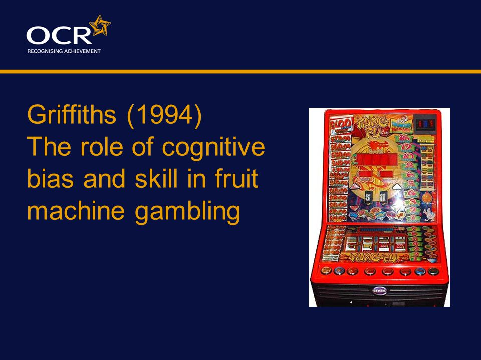 Griffiths (1994) The role of cognitive bias and skill in fruit machine gambling