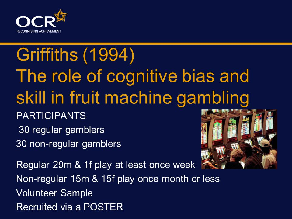 Griffiths (1994) The role of cognitive bias and skill in fruit machine gambling Method A Quasi Experiment 2 groups of participants IV = regular or non