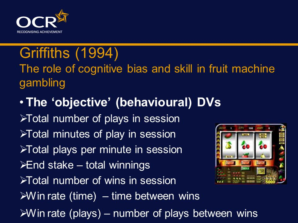 Griffiths (1994) The role of cognitive bias and skill in fruit machine gambling The 'subjective' DVs (1) Cognitive activity measured by 'thinking alou