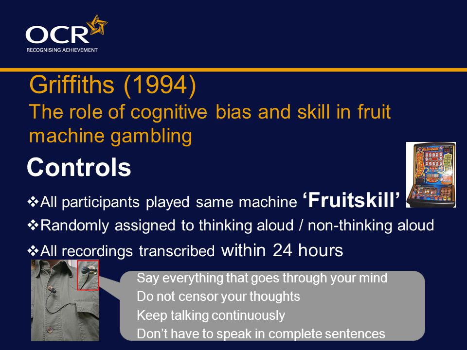 Griffiths (1994) The role of cognitive bias and skill in fruit machine gambling Procedure In Arcade each participant given £3 to gamble on machine tha
