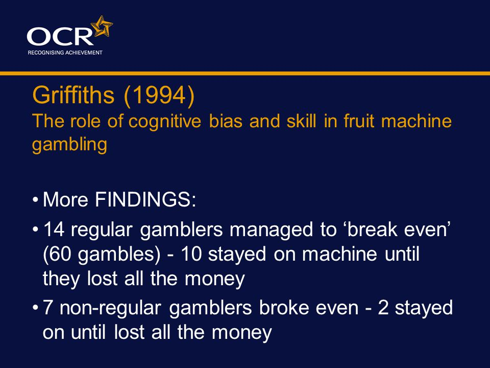 Griffiths (1994) The role of cognitive bias and skill in fruit machine gambling IRRATIONAL VERBALISATION  This 'fruity' is not in a good mood  It wa