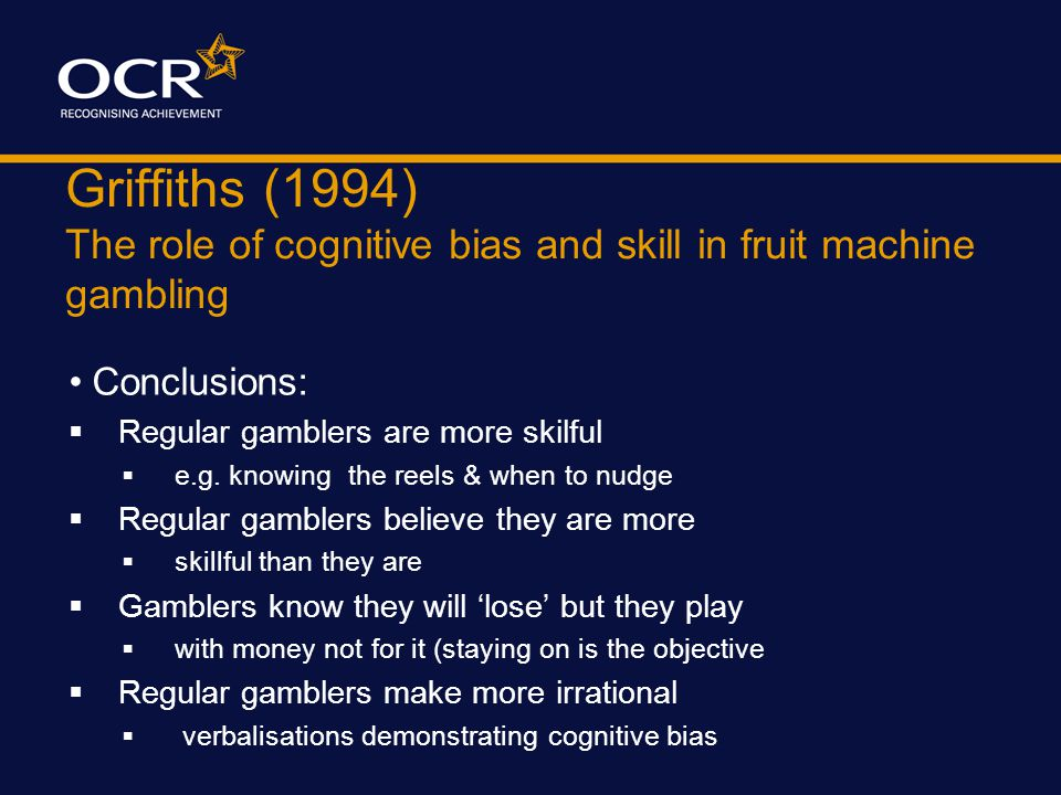 Griffiths (1994) The role of cognitive bias and skill in fruit machine gambling More FINDINGS: 14 regular gamblers managed to 'break even' (60 gambles