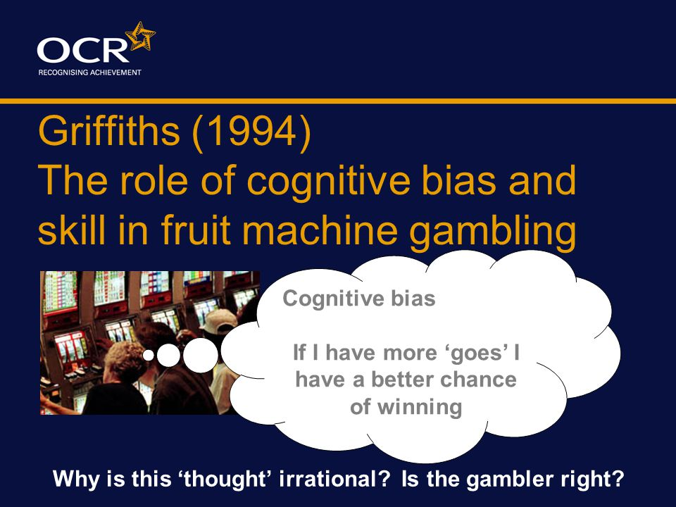 Griffiths (1994) The role of cognitive bias and skill in fruit machine gambling PARTICIPANTS 30 regular gamblers 30 non-regular gamblers Regular 29m & 1f play at least once week Non-regular 15m & 15f play once month or less Volunteer Sample Recruited via a POSTER
