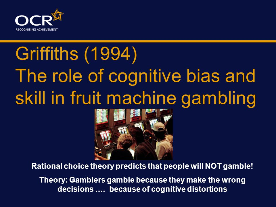 Griffiths (1994) The role of cognitive bias and skill in fruit machine gambling Rational choice theory predicts that people will NOT gamble.