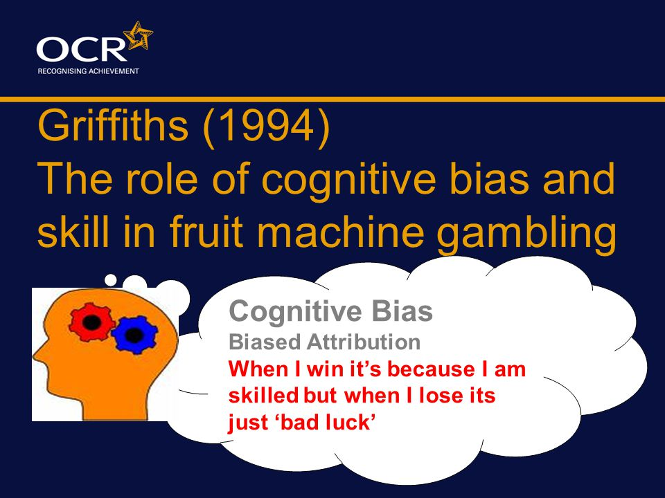 Griffiths (1994) The role of cognitive bias and skill in fruit machine gambling Cognitive Bias The ILLUSION of CONTROL e.g.