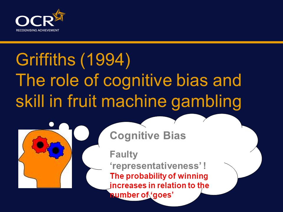 Griffiths (1994) The role of cognitive bias and skill in fruit machine gambling Cognitive Bias Biased Attribution When I win it's because I am skilled but when I lose its just 'bad luck'