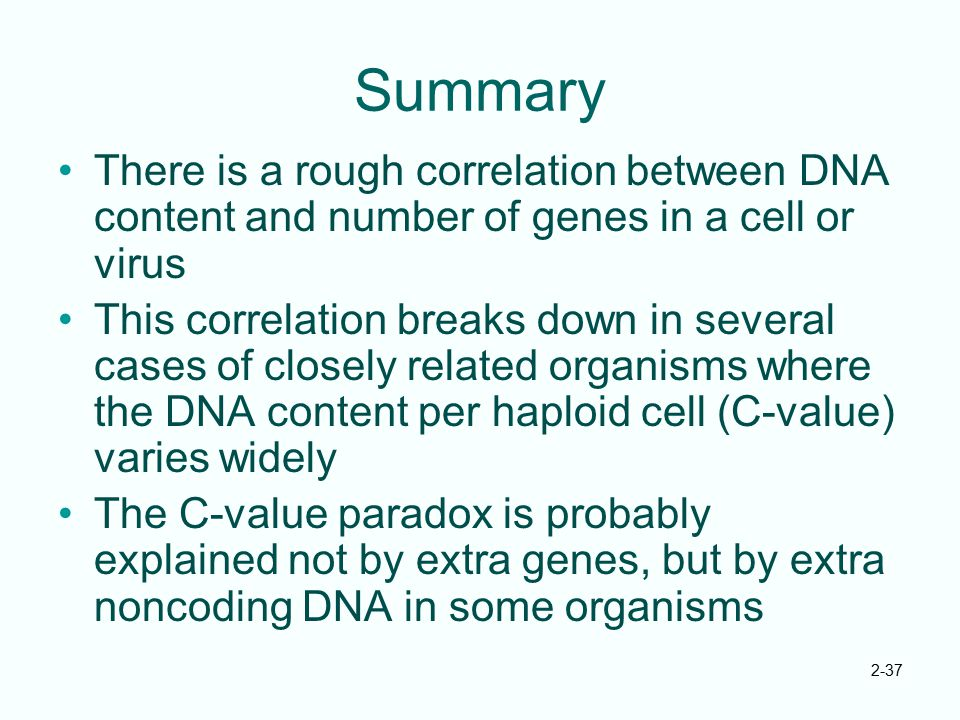 2-37 Summary There is a rough correlation between DNA content and number of genes in a cell or virus This correlation breaks down in several cases of