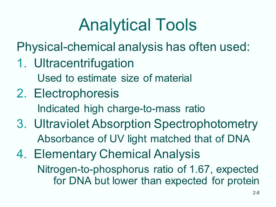 2-6 Analytical Tools Physical-chemical analysis has often used: 1.Ultracentrifugation Used to estimate size of material 2.Electrophoresis Indicated hi