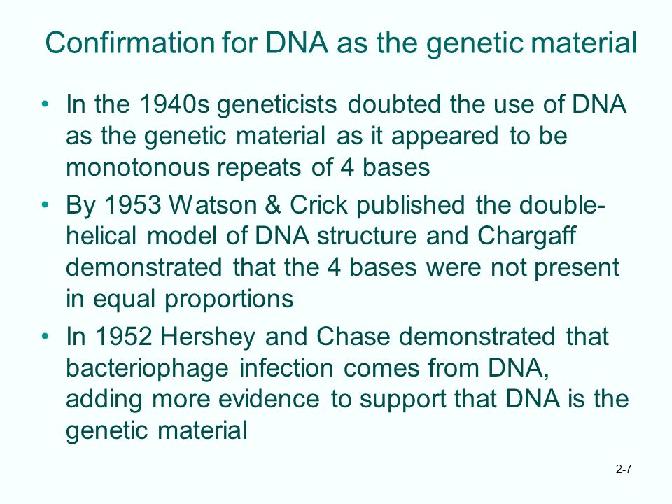 2-7 Confirmation for DNA as the genetic material In the 1940s geneticists doubted the use of DNA as the genetic material as it appeared to be monotono