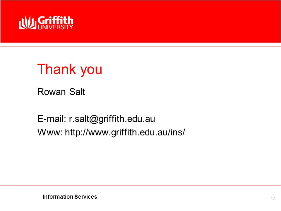 Information Services 12 Thank you Rowan Salt E-mail: r.salt@griffith.edu.au Www: http://www.griffith.edu.au/ins/