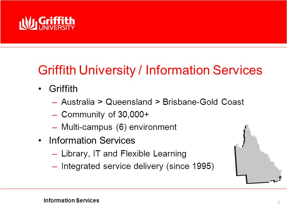 2 Griffith University / Information Services Griffith –Australia > Queensland > Brisbane-Gold Coast –Community of 30,000+ –Multi-campus (6) environment Information Services –Library, IT and Flexible Learning –Integrated service delivery (since 1995)