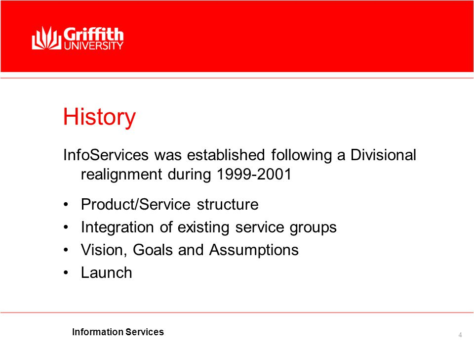 Information Services 4 History InfoServices was established following a Divisional realignment during 1999-2001 Product/Service structure Integration of existing service groups Vision, Goals and Assumptions Launch