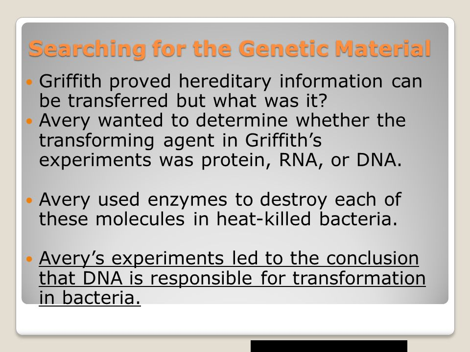 Searching for the Genetic Material Griffith proved hereditary information can be transferred but what was it? Avery wanted to determine whether the tr