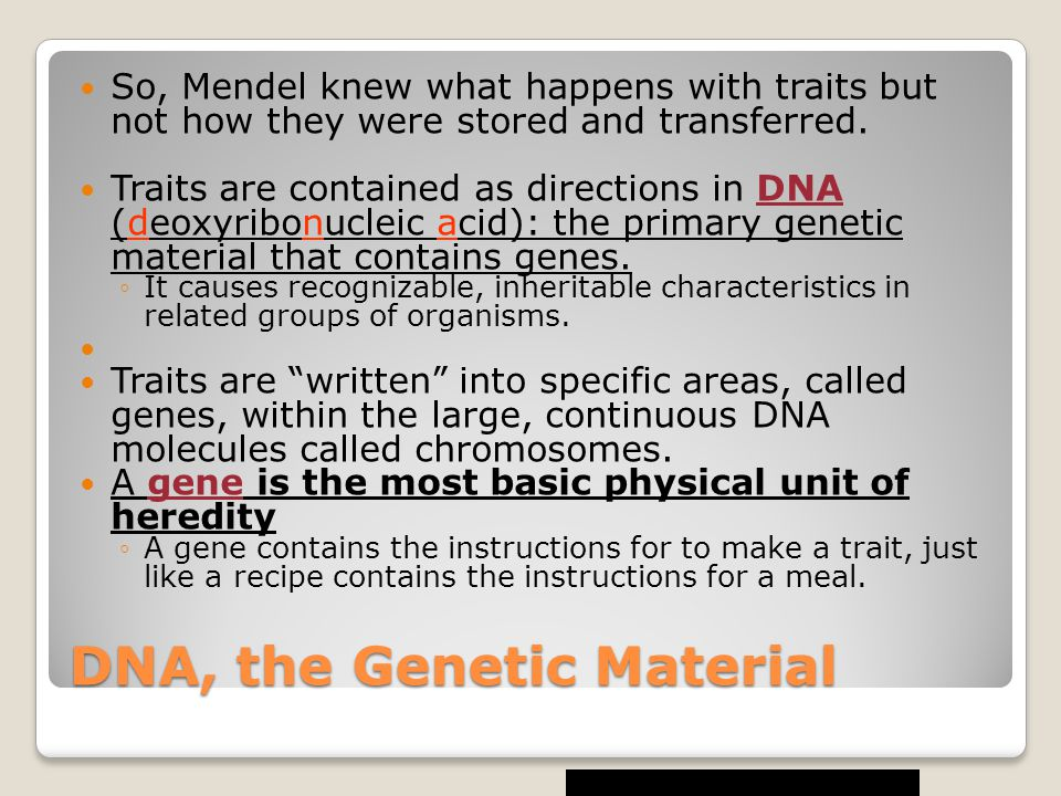 DNA, the Genetic Material So, Mendel knew what happens with traits but not how they were stored and transferred.