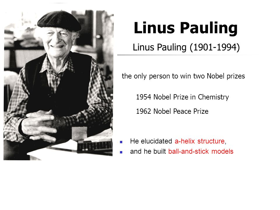 Linus Pauling Linus Pauling (1901-1994) the only person to win two Nobel prizes 1954 Nobel Prize in Chemistry 1962 Nobel Peace Prize He elucidated a-h