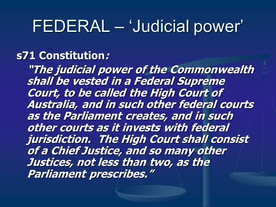 FEDERAL – 'Judicial power' s71 Constitution: The judicial power of the Commonwealth shall be vested in a Federal Supreme Court, to be called the High Court of Australia, and in such other federal courts as the Parliament creates, and in such other courts as it invests with federal jurisdiction.