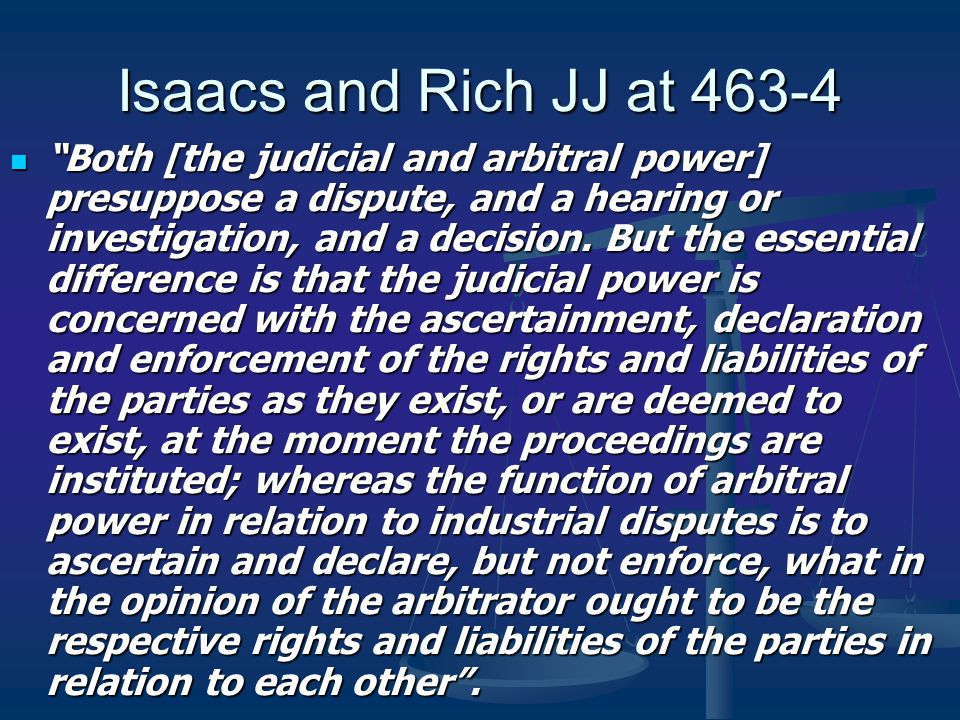 Isaacs and Rich JJ at 463-4 Both [the judicial and arbitral power] presuppose a dispute, and a hearing or investigation, and a decision.