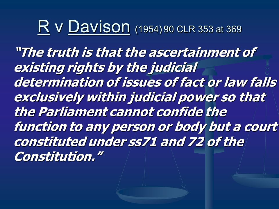 R v Davison (1954) 90 CLR 353 at 369 The truth is that the ascertainment of existing rights by the judicial determination of issues of fact or law falls exclusively within judicial power so that the Parliament cannot confide the function to any person or body but a court constituted under ss71 and 72 of the Constitution.