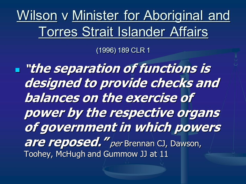 Wilson v Minister for Aboriginal and Torres Strait Islander Affairs (1996) 189 CLR 1 the separation of functions is designed to provide checks and balances on the exercise of power by the respective organs of government in which powers are reposed. per Brennan CJ, Dawson, Toohey, McHugh and Gummow JJ at 11 the separation of functions is designed to provide checks and balances on the exercise of power by the respective organs of government in which powers are reposed. per Brennan CJ, Dawson, Toohey, McHugh and Gummow JJ at 11