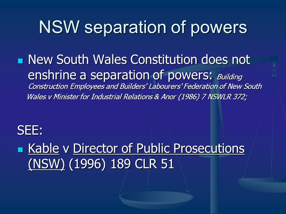 NSW separation of powers New South Wales Constitution does not enshrine a separation of powers: Building Construction Employees and Builders Labourers Federation of New South New South Wales Constitution does not enshrine a separation of powers: Building Construction Employees and Builders Labourers Federation of New South Wales v Minister for Industrial Relations & Anor (1986) 7 NSWLR 372; Wales v Minister for Industrial Relations & Anor (1986) 7 NSWLR 372;SEE: Kable v Director of Public Prosecutions (NSW) (1996) 189 CLR 51 Kable v Director of Public Prosecutions (NSW) (1996) 189 CLR 51