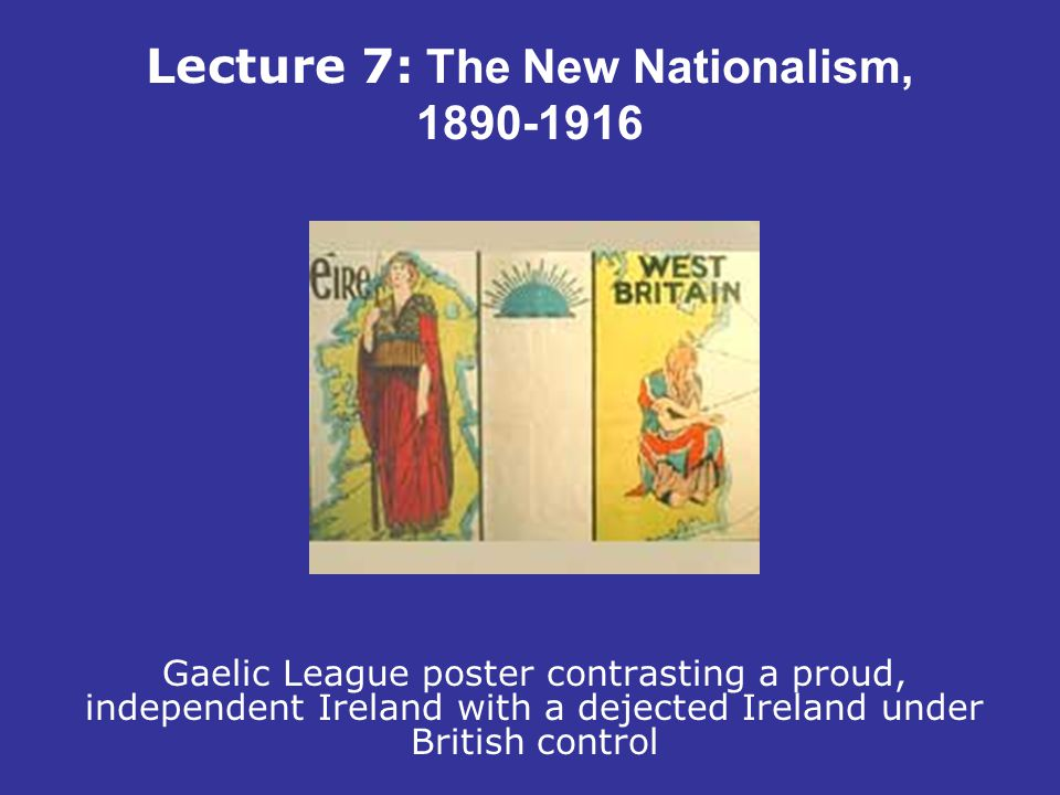 Lecture 7: The New Nationalism, 1890-1916 Gaelic League poster contrasting a proud, independent Ireland with a dejected Ireland under British control