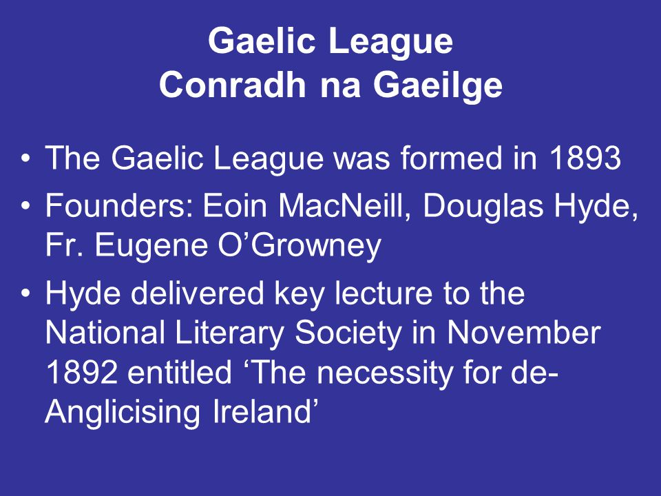 Gaelic League Conradh na Gaeilge The Gaelic League was formed in 1893 Founders: Eoin MacNeill, Douglas Hyde, Fr. Eugene O'Growney Hyde delivered key l