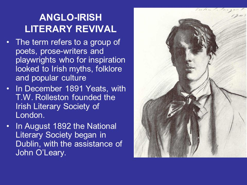 ANGLO-IRISH LITERARY REVIVAL The term refers to a group of poets, prose-writers and playwrights who for inspiration looked to Irish myths, folklore an