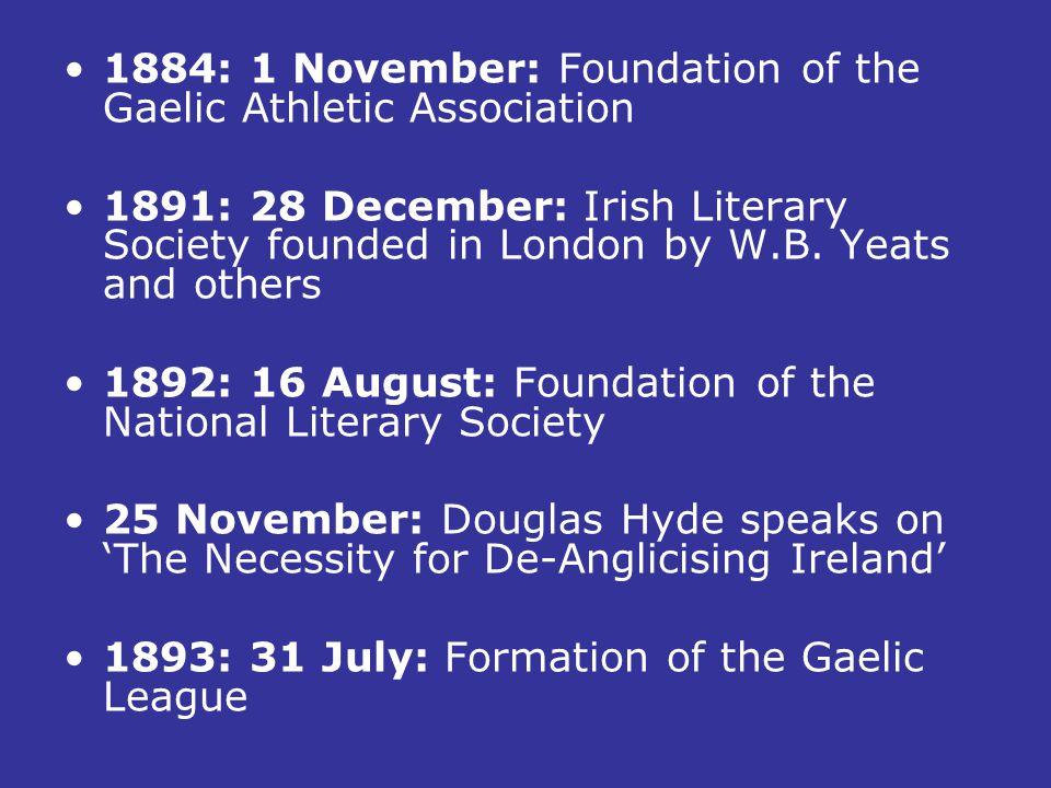 1884: 1 November: Foundation of the Gaelic Athletic Association 1891: 28 December: Irish Literary Society founded in London by W.B. Yeats and others 1