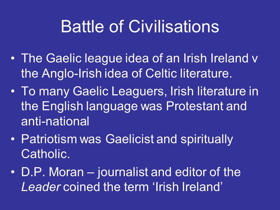 Battle of Civilisations The Gaelic league idea of an Irish Ireland v the Anglo-Irish idea of Celtic literature. To many Gaelic Leaguers, Irish literat