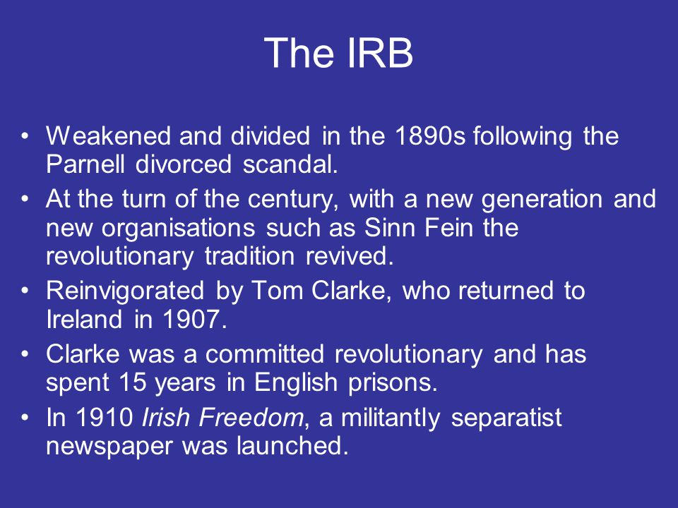 The IRB Weakened and divided in the 1890s following the Parnell divorced scandal. At the turn of the century, with a new generation and new organisati