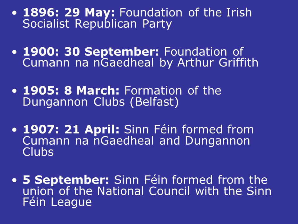 1896: 29 May: Foundation of the Irish Socialist Republican Party 1900: 30 September: Foundation of Cumann na nGaedheal by Arthur Griffith 1905: 8 Marc