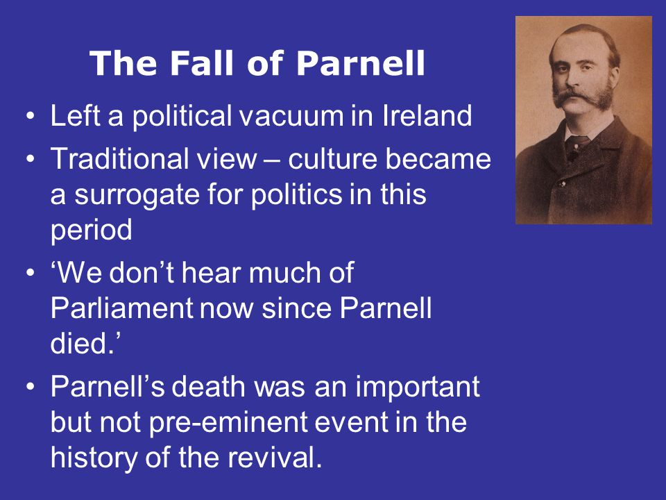 The Fall of Parnell Left a political vacuum in Ireland Traditional view – culture became a surrogate for politics in this period 'We don't hear much o