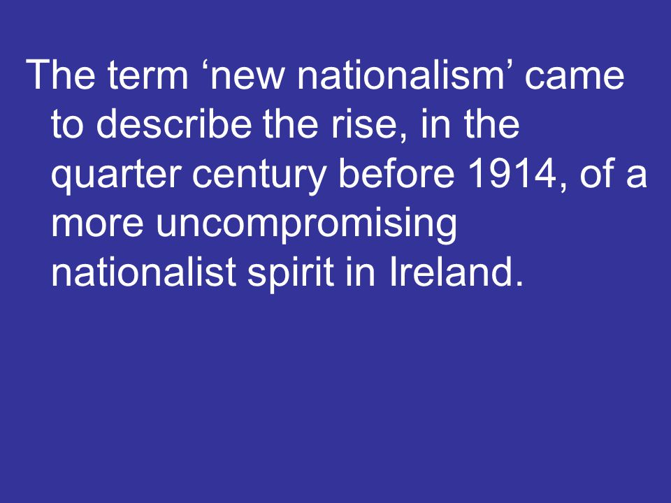 The term 'new nationalism' came to describe the rise, in the quarter century before 1914, of a more uncompromising nationalist spirit in Ireland.