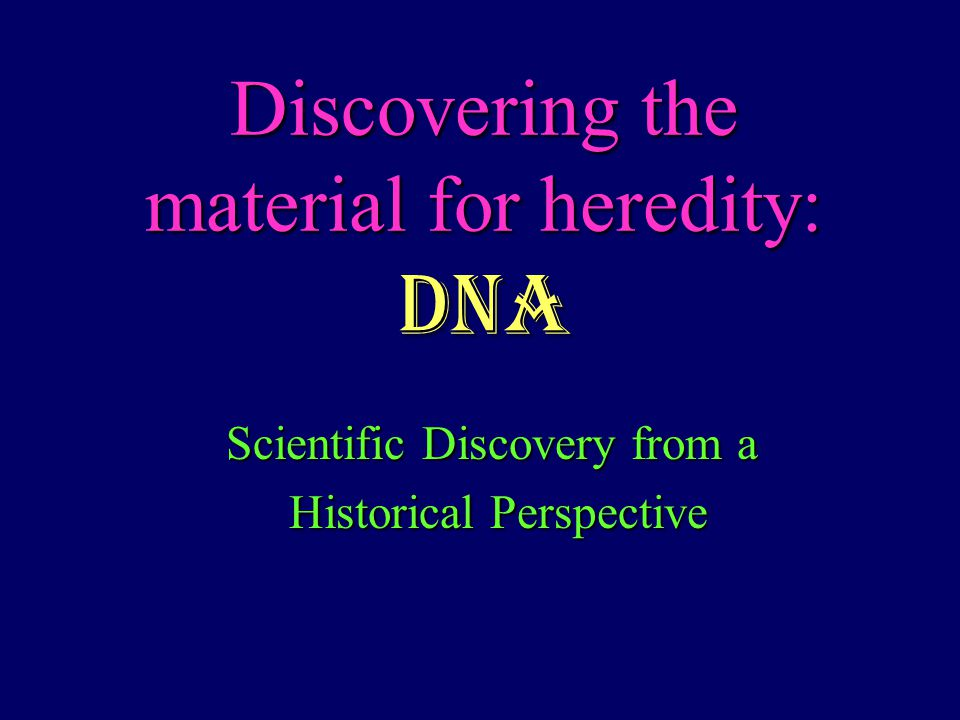 Discovering the material for heredity: DNA Scientific Discovery from a Historical Perspective Historical Perspective