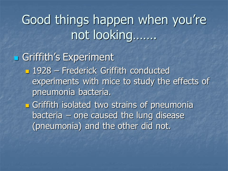 Good things happen when you're not looking……. Griffith's Experiment Griffith's Experiment 1928 – Frederick Griffith conducted experiments with mice to