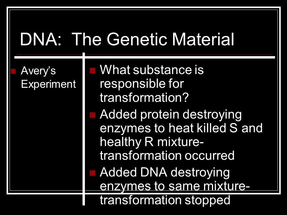 DNA: The Genetic Material Avery's Experiment What substance is responsible for transformation? Added protein destroying enzymes to heat killed S and h