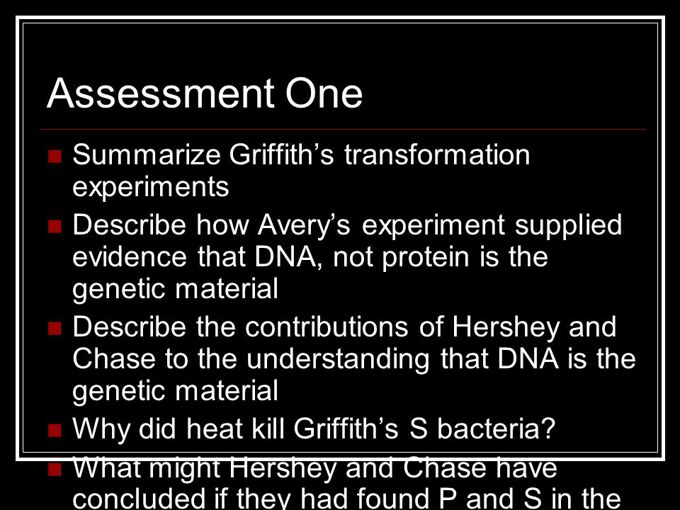 Assessment One Summarize Griffith's transformation experiments Describe how Avery's experiment supplied evidence that DNA, not protein is the genetic