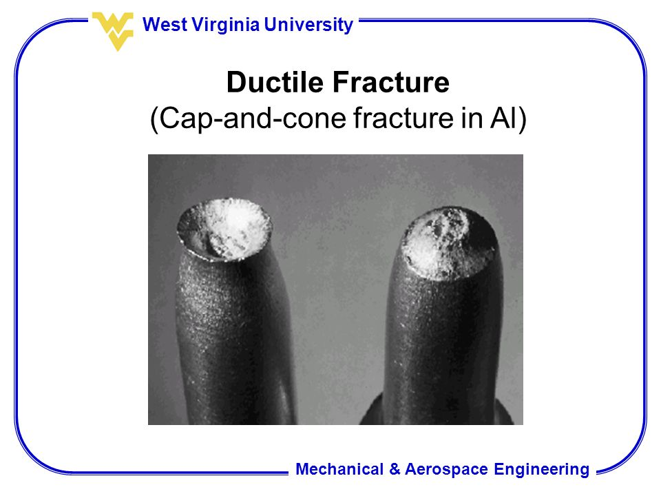 Mechanical & Aerospace Engineering West Virginia University Ductile Fracture (Cap-and-cone fracture in Al)