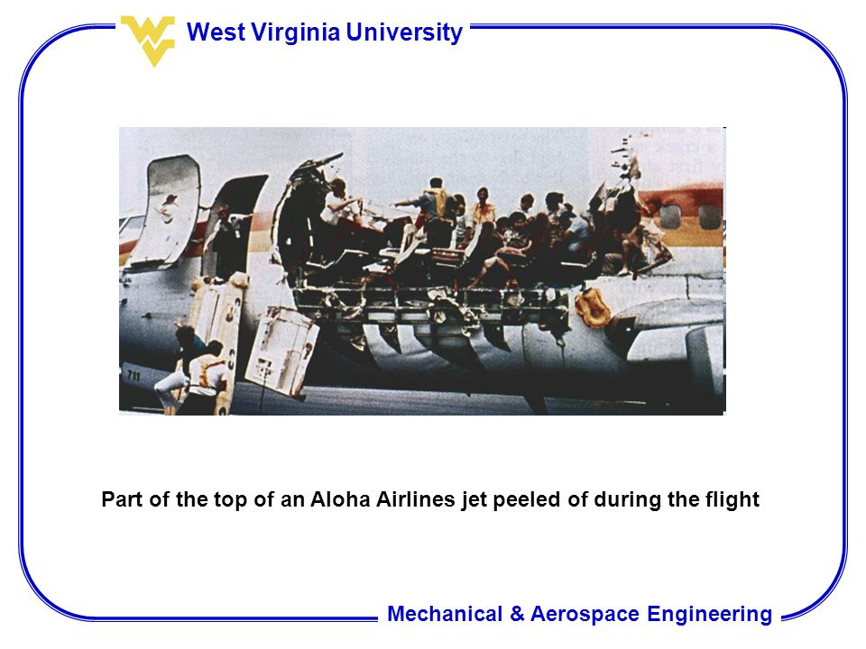 Mechanical & Aerospace Engineering West Virginia University Part of the top of an Aloha Airlines jet peeled of during the flight