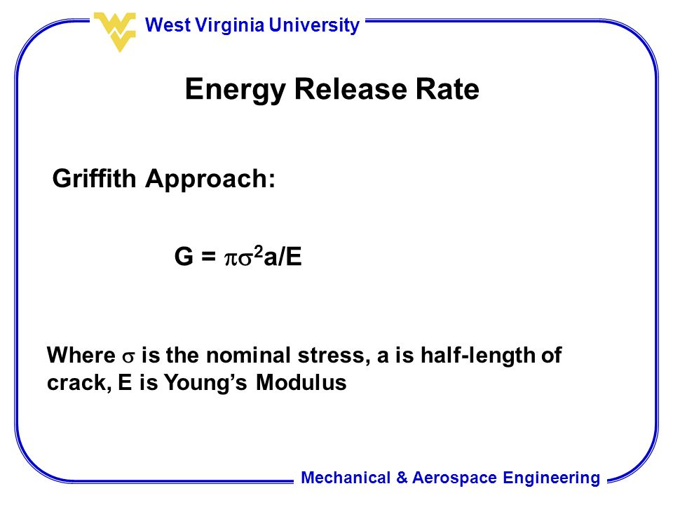Mechanical & Aerospace Engineering West Virginia University Energy Release Rate Griffith Approach: G =  2 a/E Where  is the nominal stress, a is ha