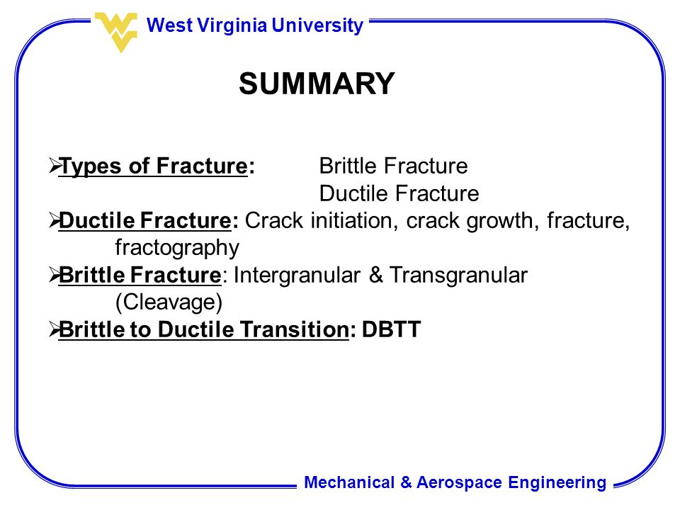 Mechanical & Aerospace Engineering West Virginia University SUMMARY  Types of Fracture:Brittle Fracture Ductile Fracture  Ductile Fracture: Crack in