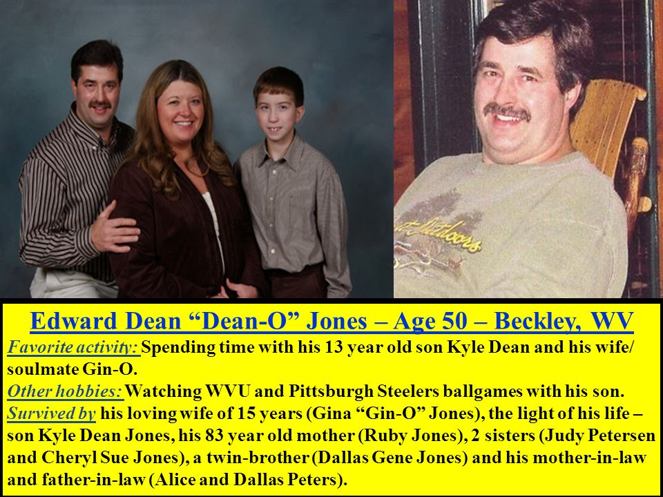 Edward Dean Dean-O Jones – Age 50 – Beckley, WV Favorite activity: Spending time with his 13 year old son Kyle Dean and his wife/ soulmate Gin-O.