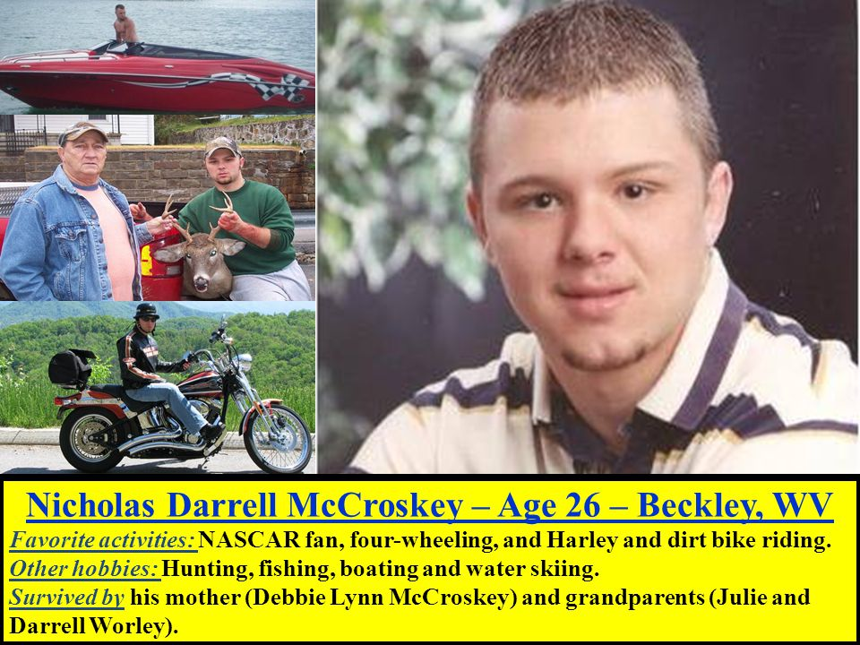 Nicholas Darrell McCroskey – Age 26 – Beckley, WV Favorite activities: NASCAR fan, four-wheeling, and Harley and dirt bike riding.